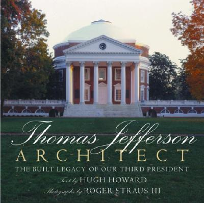 Thomas Jefferson: Architect - Howard, Hugh, and Hugh, Howard, and Straus, Roger, III (Photographer)