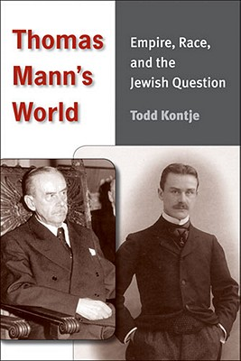Thomas Mann's World: Empire, Race, and the Jewish Question - Kontje, Todd