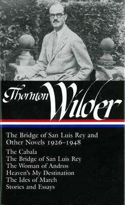 Thornton Wilder: The Bridge of San Luis Rey and Other Novels 1926-1948 (Loa #194): The Cabala / The Bridge of San Luis Rey / The Woman of Andros / Heaven's My Destination / The Ides of March / Stories and Essays - Wilder, Thornton, and McClatchy, J D (Editor)