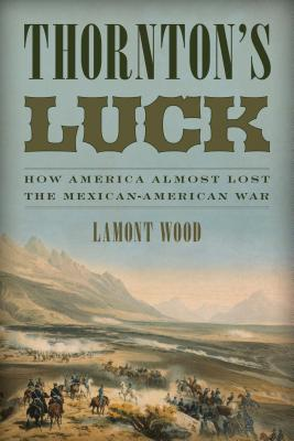 Thornton's Luck: How America Almost Lost the Mexican-American War - Wood, Lamont