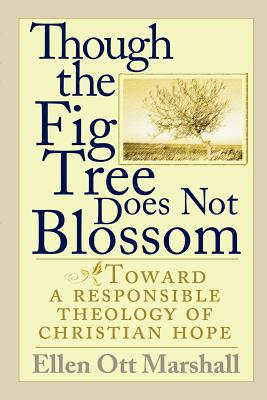Though the Fig Tree Does Not Blossom: Toward a Responsible Theology of Christian Hope - Marshall, Ellen Ott