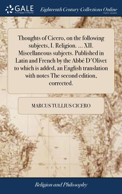 Thoughts of Cicero, on the Following Subjects, I. Religion. ... XII. Miscellaneous Subjects. Published in Latin and French by the Abb? d'Olivet to Which Is Added, an English Translation with Notes the Second Edition, Corrected. - Cicero, Marcus Tullius