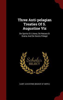 Three Anti-Pelagian Treaties of S. Augustine Viz: de Spiritu Et Littera, de Natura Et Gratia and de Gestis Pelagri - Saint Augustine (Bishop of Hippo ) (Creator)