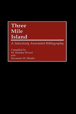 Three Mile Island: A Selectively Annotated Bibliography - Wood, M Sandra, MLS, MBA, and Shultz, Suzanne M (Compiled by)