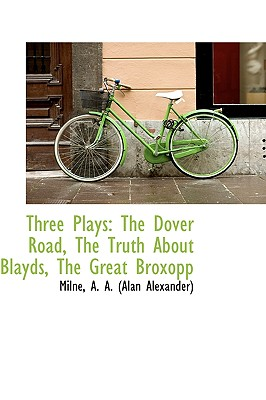 Three Plays: The Dover Road, the Truth about Blayds, the Great Broxopp - A a (Alan Alexander), Milne