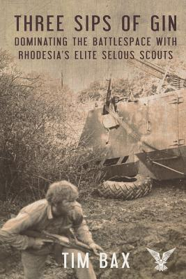 Three Sips of Gin: Dominating the Battlespace with Rhodesia's Elite Selous Scouts - Bax, Tim
