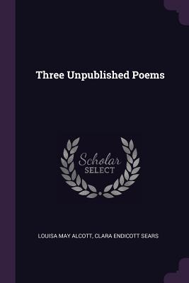 Three Unpublished Poems - Alcott, Louisa May, and Sears, Clara Endicott
