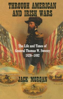 Through American and Irish Wars: The Life and Times of General Thomas W Sweeney 1820-1892 - Morgan, Jack, Professor