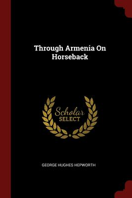 Through Armenia on Horseback - Hepworth, George Hughes