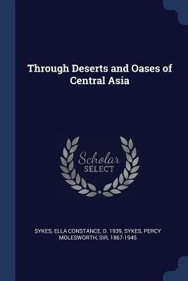 Through Deserts and Oases of Central Asia - Sykes, Ella Constance, and Sykes, Percy Molesworth, Sir