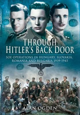Through Hitler S Back Door: SOE Operations in Hungary, Slovakia, Romania and Bulgaria 1939-1945 - Ogden, Alan