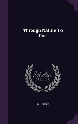 Through Nature to God - Fiske, John