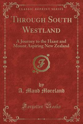 Through South Westland: A Journey to the Haast and Mount Aspiring New Zealand (Classic Reprint) - Moreland, A Maud