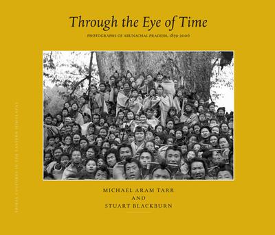 Through the Eye of Time: Through the Eye of Time v. 1: Photographs of Arunachal Pradesh, 1859 - 2006 - Tarr, Michael, and Blackburn, Stuart H.