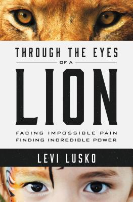 Through the Eyes of a Lion: Facing Impossible Pain, Finding Incredible Power - Lusko, Levi, and Furtick, Steven (Foreword by)