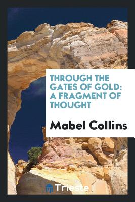 Through the Gates of Gold: A Fragment of Thought - Collins, Mabel