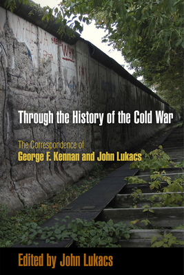 Through the History of the Cold War: The Correspondence of George F. Kennan and John Lukacs - Lukacs, John (Editor)