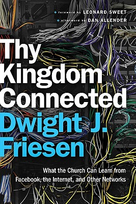 Thy Kingdom Connected: What the Church Can Learn from Facebook, the Internet, and Other Networks - Friesen, Dwight J, and Allender, Dan (Afterword by), and Sweet, Leonard, Dr., Ph.D. (Foreword by)