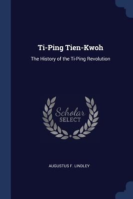 Ti-Ping Tien-Kwoh: The History of the Ti-Ping Revolution - Lindley, Augustus F