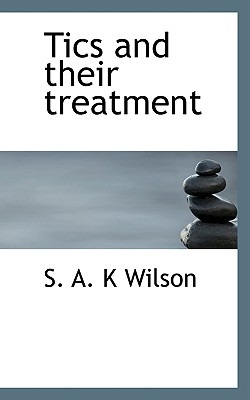 Tics and Their Treatment - Wilson, S A K