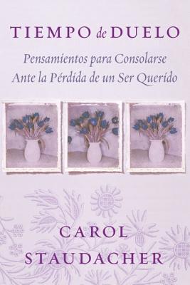 Tiempo de Duelo: Pensamientos Para Consolarse Ante la Perdida de un Ser Querido - Staudacher, Carol, and Del Corral, Ana (Translated by)