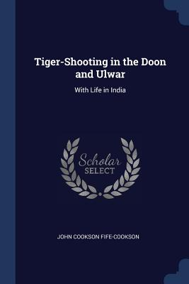 Tiger-Shooting in the Doon and Ulwar: With Life in India - Fife-Cookson, John Cookson