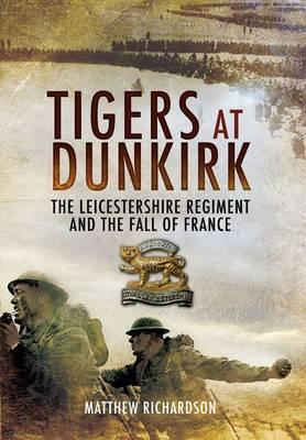 Tigers at Dunkirk: The Leicestershire Regiment and the Fall of France - Richardson, Matthew