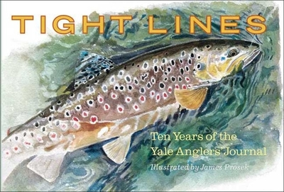 Tight Lines: Ten Years of the Yale Anglers' Journal - Furia, Joseph (Editor), and Hayhurst, Steven (Editor), and Surovov, Alexis (Editor), and Haltom, David (Editor), and Golding...