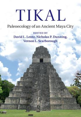 Tikal: Paleoecology of an Ancient Maya City - Lentz, David L, Dr. (Editor), and Dunning, Nicholas P, Dr. (Editor), and Scarborough, Vernon L, Dr. (Editor)