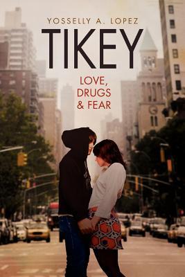 Tikey: Love, Drugs & Fear - Lopez, Yosselly A