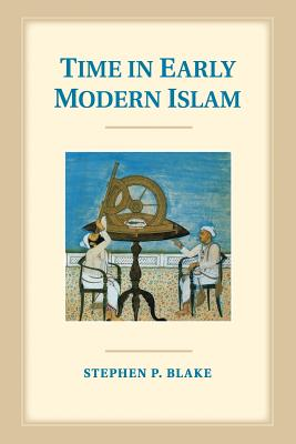 Time in Early Modern Islam: Calendar, Ceremony, and Chronology in the Safavid, Mughal and Ottoman Empires - Blake, Stephen P
