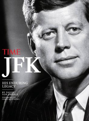 Time JFK: His Enduring Legacy - Time Magazine, and Von Drehle, David, and Matthews, Chris