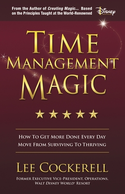 Time Management Magic: How to Get More Done Every Day and Move from Surviving to Thriving - Cockerell, Lee