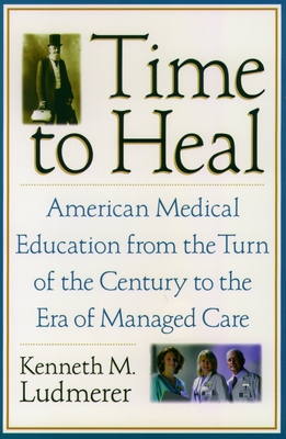 Time to Heal: American Medical Education from the Turn of the Century to the Era of Managed Care - Ludmerer, Kenneth M, M.D.