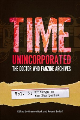 Time, Unincorporated 3: The Doctor Who Fanzine Archives: (Vol. 3: Writings on the New Series) - Burk, Graeme (Editor)