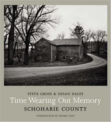 Time Wearing Out Memory: Schoharie County - Daley, Susan, and Gross, Steve, and Lent, Jeffrey (Introduction by)