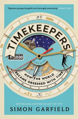 Timekeepers: How the World Became Obsessed With Time - Garfield, Simon