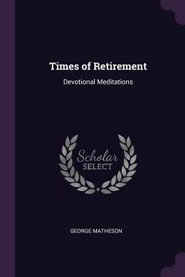 Times of Retirement: Devotional Meditations - Matheson, George