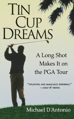 Tin Cup Dreams: A Long Shot Makes It on the PGA Tour - D'Antonio, Michael, Professor