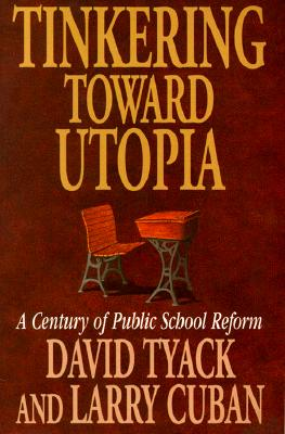 Tinkering Toward Utopia: A Century of Public School Reform - Tyack, David, and Cuban, Larry