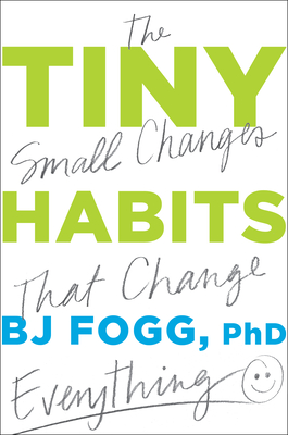 Tiny Habits: The Small Changes That Change Everything - Fogg, Bj
