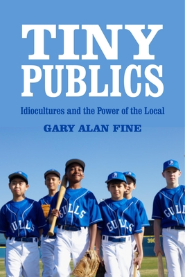 Tiny Publics: A Theory of Group Action and Culture - Fine, Gary Alan