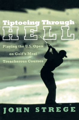 Tiptoeing Through Hell: Playing the U.S. Open on Golf's Most Treacherous Courses - Strege, John