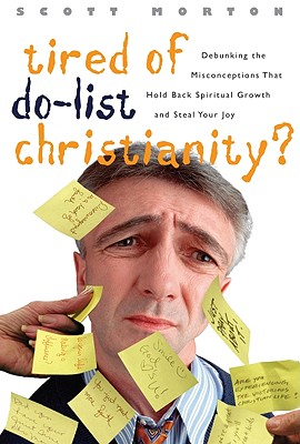 Tired of Do-List Christianity?: Debunking the Misconceptions That Hold Back Spriitual Growth and Steal Your Joy - Morton, Scott