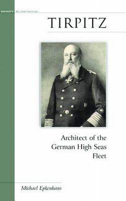 Tirpitz: Architect of the German High Seas Fleet - Epkenhans, Michael