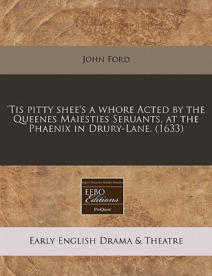'Tis Pitty Shee's a Whore Acted by the Queenes Maiesties Seruants, at the Phaenix in Drury-Lane. (1633) - Ford, John, Professor