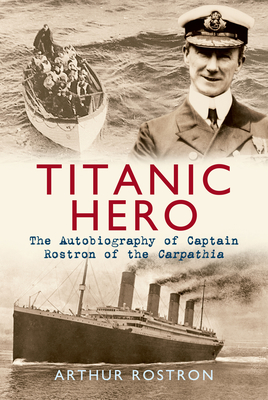 Titanic Hero: The Autobiography of Captain Rostron of the Carpathia - Rostron, Arthur H., Sir
