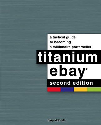 Titanium Ebay: A Tactical Guide to Becoming a Millionaire Powerseller - McGrath, Skip