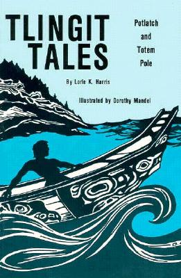 Tlingit Tales: Potlatch and Totem Pole - Harris, Lorle (Compiled by), and Harris, Lorie K, and Zuboff, Robert (As Told by)