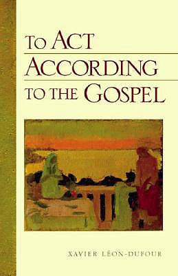 To ACT According to the Gospel - Leon-Dufour, Xavier, and Smith, Christopher R (Translated by)